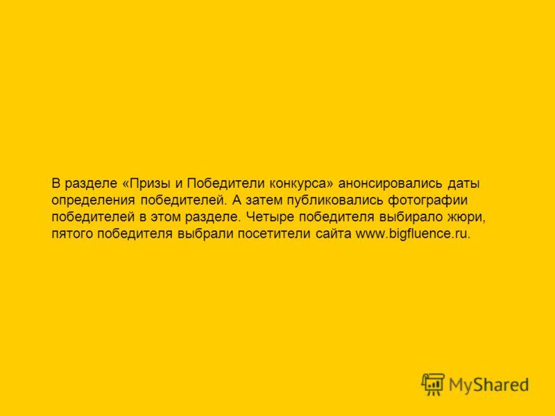 В разделе «Призы и Победители конкурса» анонсировались даты определения победителей. А затем публиковались фотографии победителей в этом разделе. Четыре победителя выбирало жюри, пятого победителя выбрали посетители сайта www.bigfluence.ru.