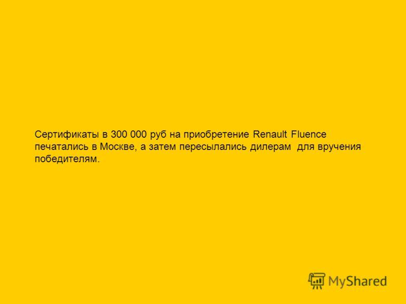 Сертификаты в 300 000 руб на приобретение Renault Fluence печатались в Москве, а затем пересылались дилерам для вручения победителям.