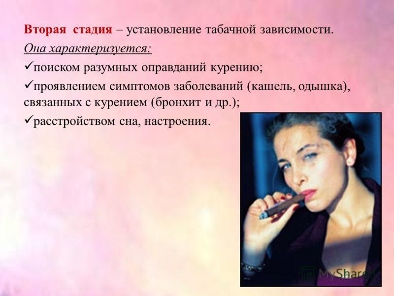 Вторая стадия – установление табачной зависимости. Она характеризуется: поиском разумных оправданий курению; проявлением симптомов заболеваний (кашель, одышка), связанных с курением (бронхит и др.); расстройством сна, настроения.