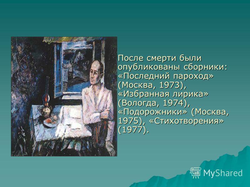 После смерти были опубликованы сборники: «Последний пароход» (Москва, 1973), «Избранная лирика» (Вологда, 1974), «Подорожники» (Москва, 1975), «Стихотворения» (1977).