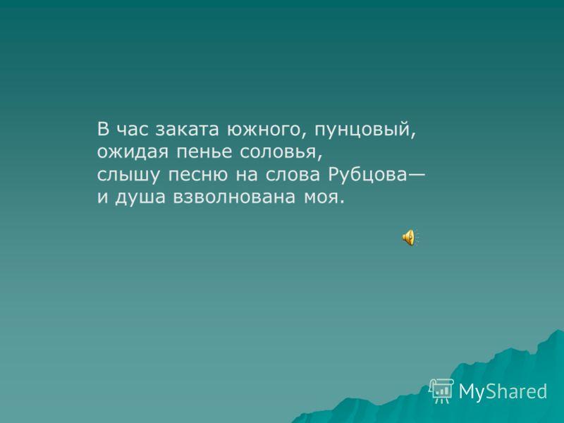 В час заката южного, пунцовый, ожидая пенье соловья, слышу песню на слова Рубцова и душа взволнована моя.