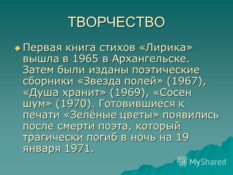 ТВОРЧЕСТВО Первая книга стихов «Лирика» вышла в 1965 в Архангельске. Затем были изданы поэтические сборники «Звезда полей» (1967), «Душа хранит» (1969), «Сосен шум» (1970). Готовившиеся к печати «Зелёные цветы» появились после смерти поэта, который т