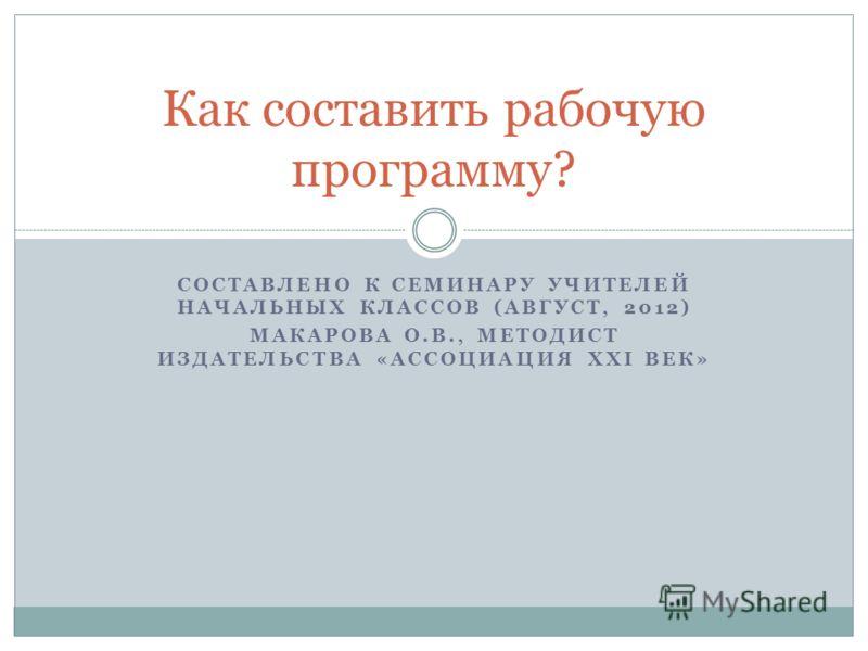 СОСТАВЛЕНО К СЕМИНАРУ УЧИТЕЛЕЙ НАЧАЛЬНЫХ КЛАССОВ (АВГУСТ, 2012) МАКАРОВА О.В., МЕТОДИСТ ИЗДАТЕЛЬСТВА «АССОЦИАЦИЯ XXI ВЕК» Как составить рабочую программу?