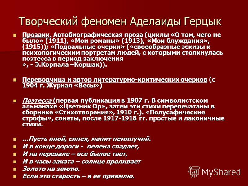 Творческий феномен Аделаиды Герцык Прозаик. Автобиографическая проза (циклы «О том, чего не было» (1911), «Мои романы» (1913), «Мои блуждания», (1915)); «Подвальные очерки» («своеобразные эскизы к психологическим портретам людей, с которыми столкнула