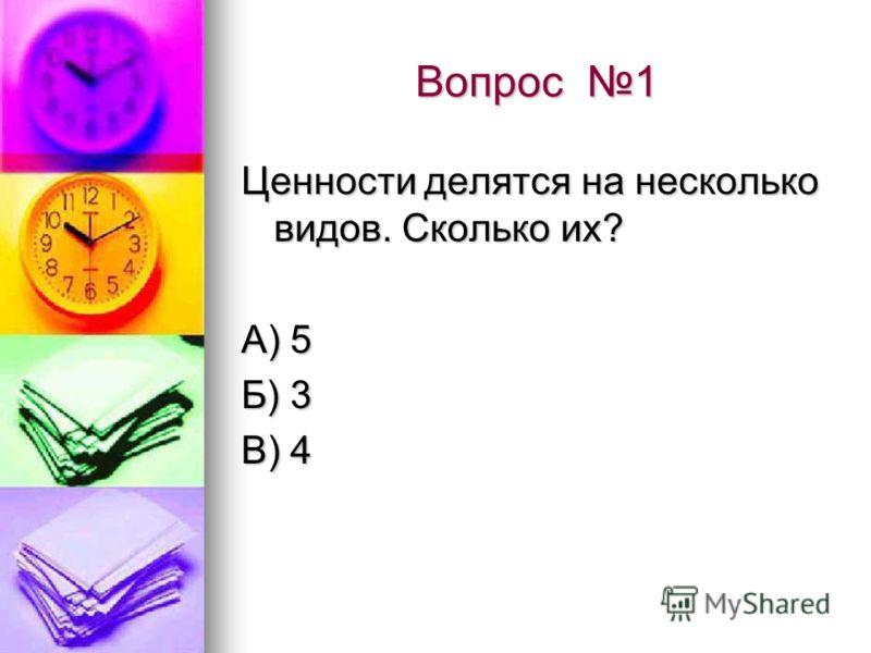 Вопрос 1 Ценности делятся на несколько видов. Сколько их? А) 5 Б) 3 В) 4