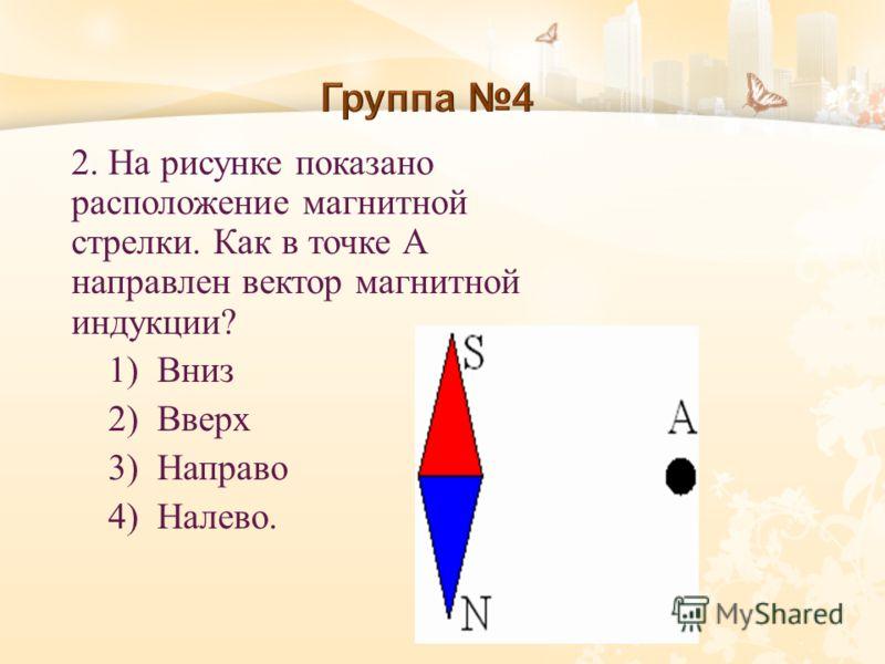 2. На рисунке показано расположение магнитной стрелки. Как в точке А направлен вектор магнитной индукции? 1) Вниз 2) Вверх 3) Направо 4) Налево.
