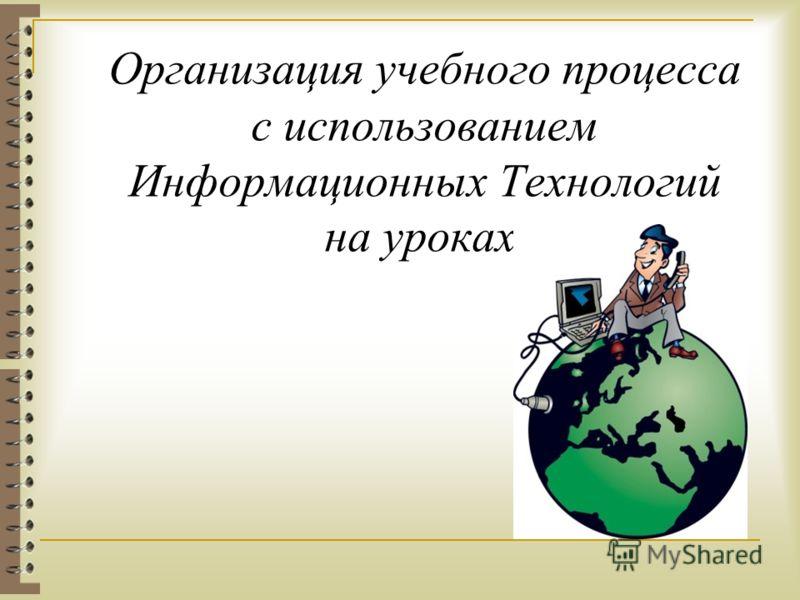 Организация учебного процесса с использованием Информационных Технологий на уроках.
