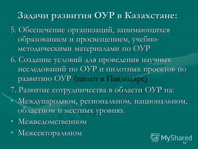 12 Задачи развития ОУР в Казахстане: 5. Обеспечение организаций, занимающихся образованием и просвещением, учебно- методическими материалами по ОУР 6. Создание условий для проведения научных исследований по ОУР и пилотных проектов по развитию ОУР (пи