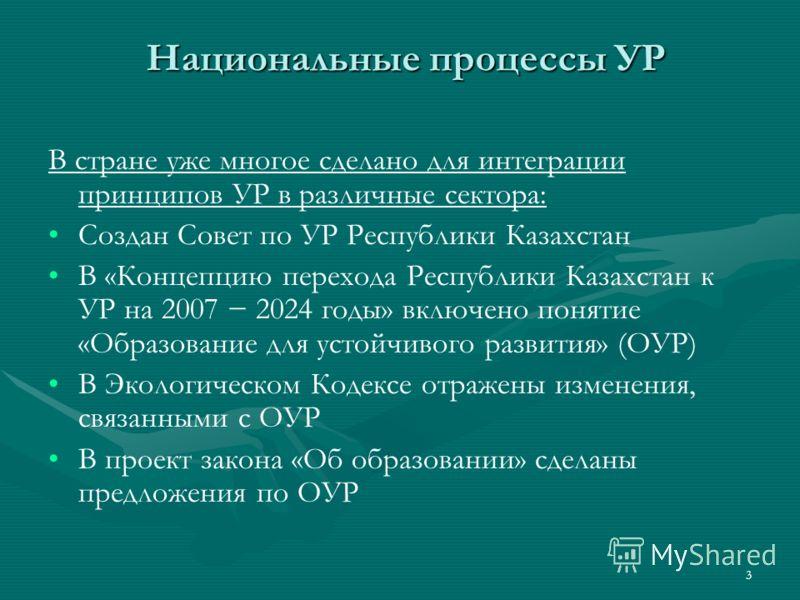 3 Национальные процессы УР В стране уже многое сделано для интеграции принципов УР в различные сектора: Создан Совет по УР Республики Казахстан В «Концепцию перехода Республики Казахстан к УР на 2007 2024 годы» включено понятие «Образование для устой