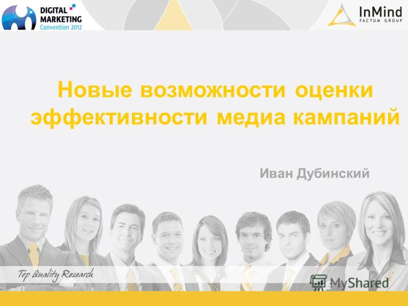 Новые возможности оценки эффективности медиа кампаний Иван Дубинский