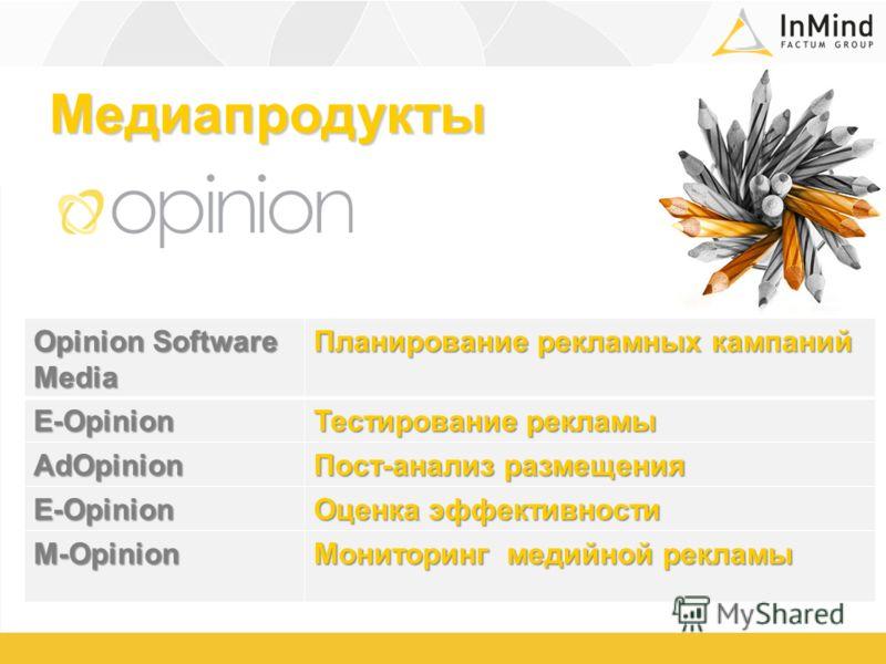 Медиапродукты Opinion Software Media Планирование рекламных кампаний Е-Opinion Тестирование рекламы AdOpinion Пост-анализ размещения Е-Opinion Оценка эффективности M-Opinion Мониторинг медийной рекламы