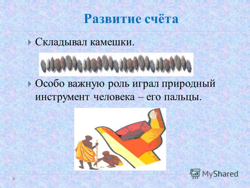 Развитие счёта Складывал камешки. Особо важную роль играл природный инструмент человека – его пальцы.