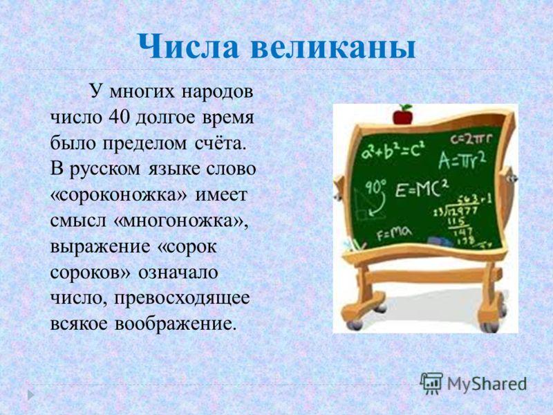 Числа великаны У многих народов число 40 долгое время было пределом счёта. В русском языке слово «сороконожка» имеет смысл «многоножка», выражение «сорок сороков» означало число, превосходящее всякое воображение.