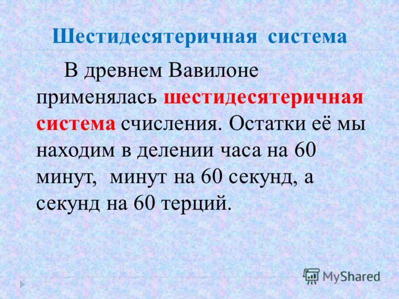 Шестидесятеричная система В древнем Вавилоне применялась шестидесятеричная система счисления. Остатки её мы находим в делении часа на 60 минут, минут на 60 секунд, а секунд на 60 терций.