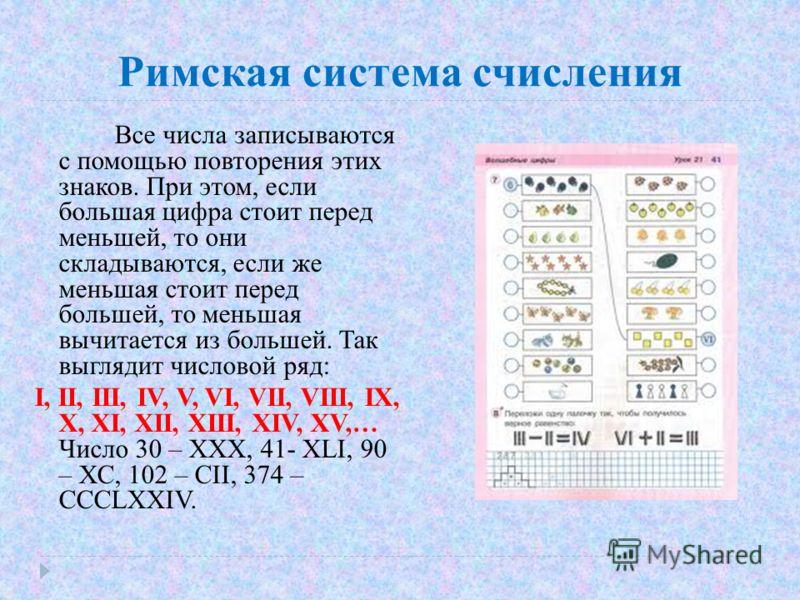 Римская система счисления Все числа записываются с помощью повторения этих знаков. При этом, если большая цифра стоит перед меньшей, то они складываются, если же меньшая стоит перед большей, то меньшая вычитается из большей. Так выглядит числовой ряд