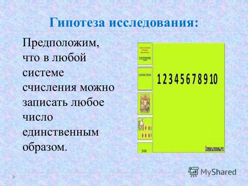 Гипотеза исследования: Предположим, что в любой системе счисления можно записать любое число единственным образом.