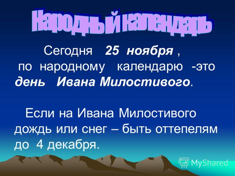 Сегодня 25 ноября, по народному календарю -это день Ивана Милостивого. Если на Ивана Милостивого дождь или снег – быть оттепелям до 4 декабря.
