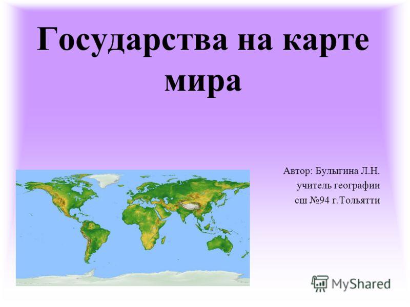 Государства на карте мира Автор: Булыгина Л.Н. учитель географии сш 94 г.Тольятти