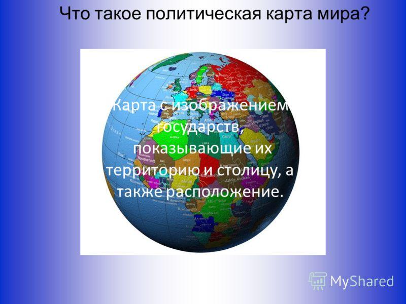 Что такое политическая карта мира? Карта с изображением государств, показывающие их территорию и столицу, а также расположение.