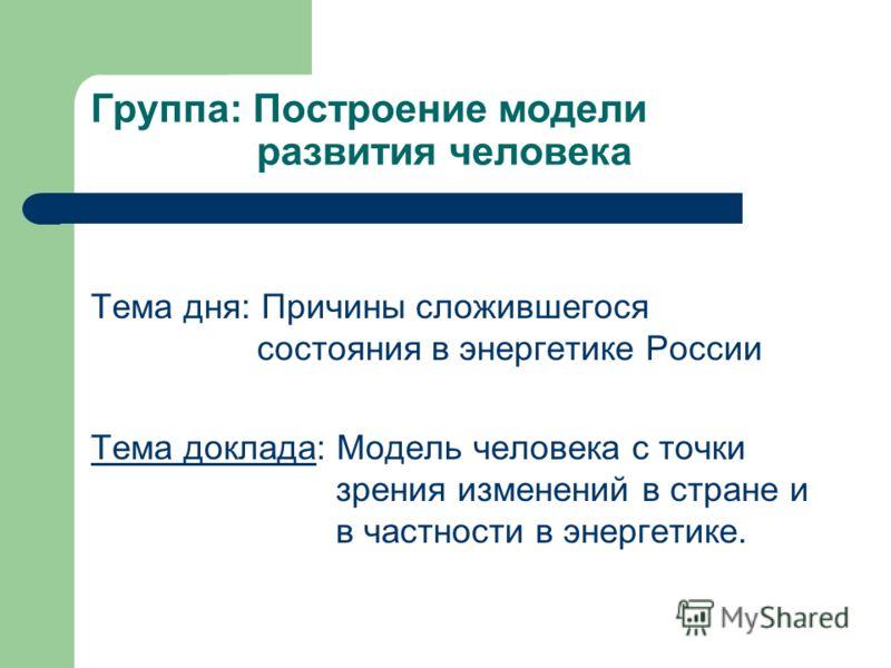 Группа: Построение модели развития человека Тема дня: Причины сложившегося состояния в энергетике России Тема доклада: Модель человека с точки зрения изменений в стране и в частности в энергетике.