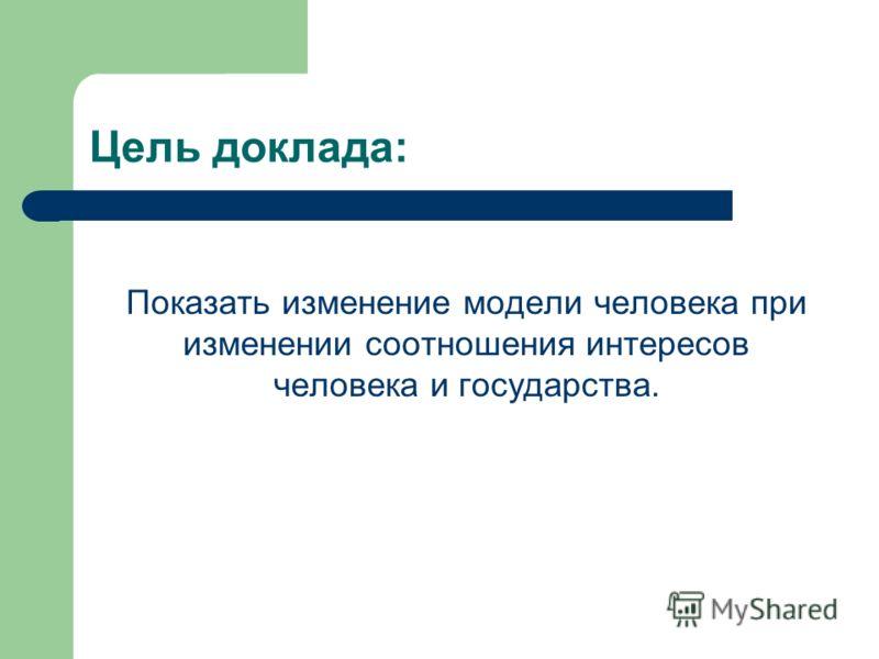 Цель доклада: Показать изменение модели человека при изменении соотношения интересов человека и государства.