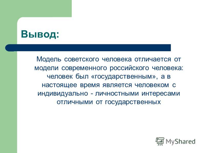 Вывод: Модель советского человека отличается от модели современного российского человека: человек был «государственным», а в настоящее время является человеком с индивидуально - личностными интересами отличными от государственных
