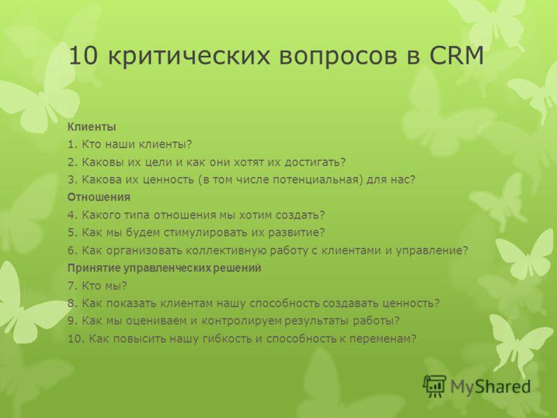 10 критических вопросов в CRM Клиенты 1. Кто наши клиенты? 2. Каковы их цели и как они хотят их достигать? 3. Какова их ценность (в том числе потенциальная) для нас? Отношения 4. Какого типа отношения мы хотим создать? 5. Как мы будем стимулировать и