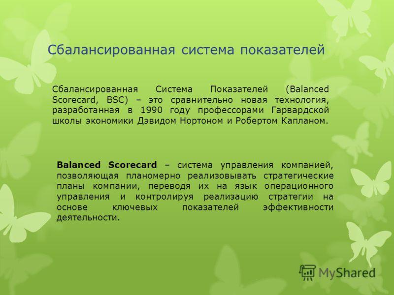 Сбалансированная система показателей Сбалансированная Система Показателей (Balanced Scorecard, BSC) – это сравнительно новая технология, разработанная в 1990 году профессорами Гарвардской школы экономики Дэвидом Нортоном и Робертом Капланом. Balanced