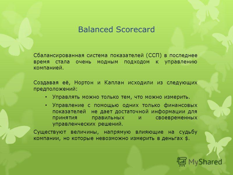 Сбалансированная система показателей (ССП) в последнее время стала очень модным подходом к управлению компанией. Balanced Scorecard Создавая её, Нортон и Каплан исходили из следующих предположений: Управлять можно только тем, что можно измерить. Упра