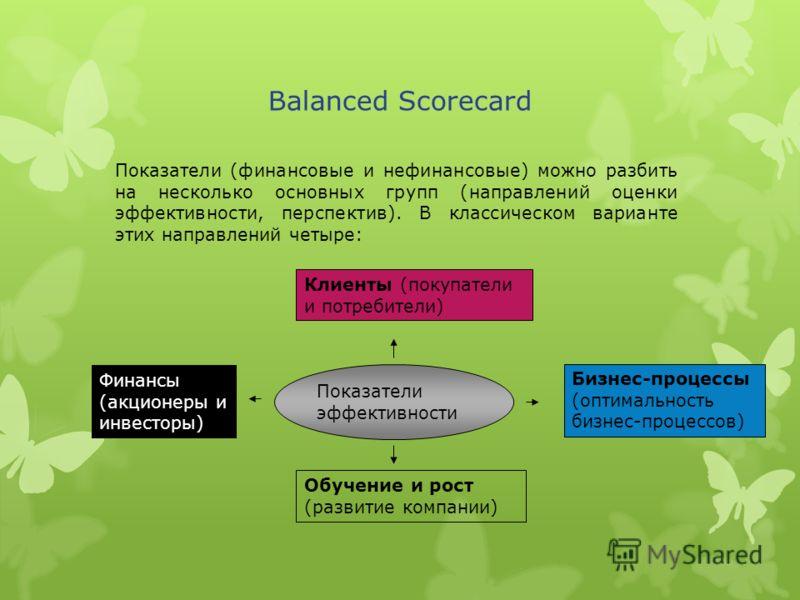 Balanced Scorecard Показатели (финансовые и нефинансовые) можно разбить на несколько основных групп (направлений оценки эффективности, перспектив). В классическом варианте этих направлений четыре: Показатели эффективности Клиенты (покупатели и потреб