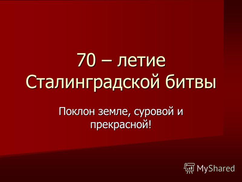 70 – летие Сталинградской битвы Поклон земле, суровой и прекрасной!