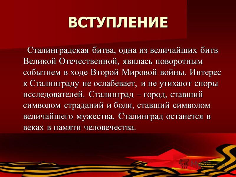 ВСТУПЛЕНИЕ Сталинградская битва, одна из величайших битв Великой Отечественной, явилась поворотным событием в ходе Второй Мировой войны. Интерес к Сталинграду не ослабевает, и не утихают споры исследователей. Сталинград – город, ставший символом стра