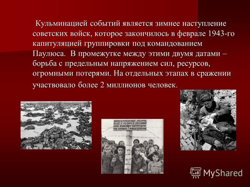 Кульминацией событий является зимнее наступление советских войск, которое закончилось в феврале 1943-го капитуляцией группировки под командованием Паулюса. В промежутке между этими двумя датами – борьба с предельным напряжением сил, ресурсов, огромны
