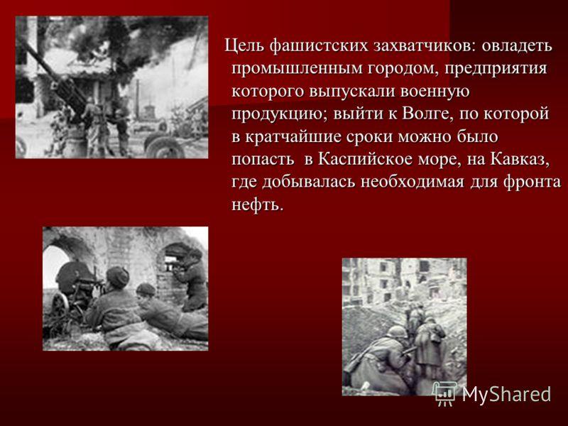 Цель фашистских захватчиков: овладеть промышленным городом, предприятия которого выпускали военную продукцию; выйти к Волге, по которой в кратчайшие сроки можно было попасть в Каспийское море, на Кавказ, где добывалась необходимая для фронта нефть. Ц
