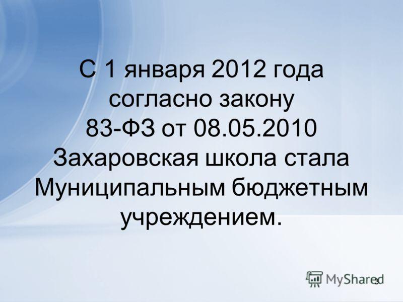С 1 января 2012 года согласно закону 83-ФЗ от 08.05.2010 Захаровская школа стала Муниципальным бюджетным учреждением. 3