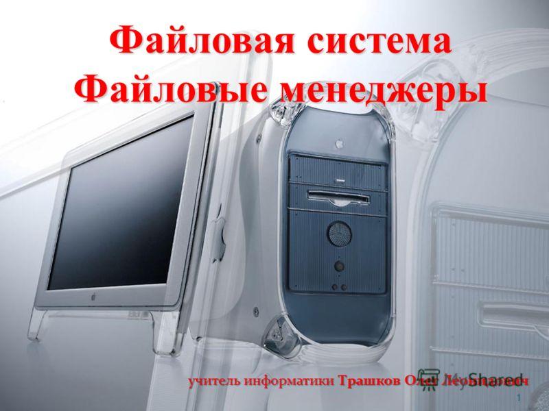 Файловая система Файловые менеджеры учитель информатики Трашков Олег Леонидович 1