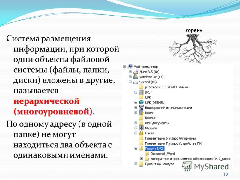 иерархической (многоуровневой) Система размещения информации, при которой одни объекты файловой системы (файлы, папки, диски) вложены в другие, называется иерархической (многоуровневой). По одному адресу (в одной папке) не могут находиться два объект