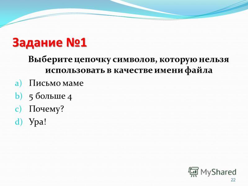 Задание 1 Выберите цепочку символов, которую нельзя использовать в качестве имени файла a) Письмо маме b) 5 больше 4 c) Почему? d) Ура! 22