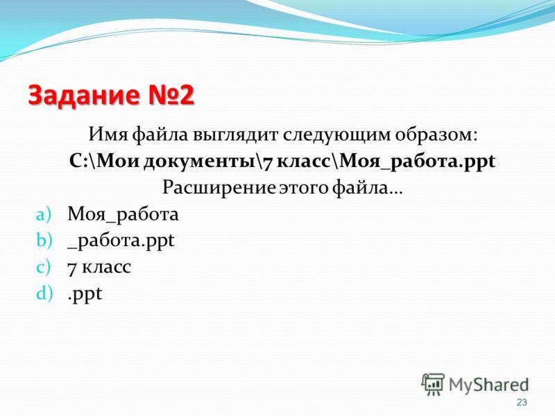 Задание 2 Имя файла выглядит следующим образом: С:\Мои документы\7 класс\Моя_работа.ppt Расширение этого файла… a) Моя_работа b) _работа.ppt c) 7 класс d).ppt 23