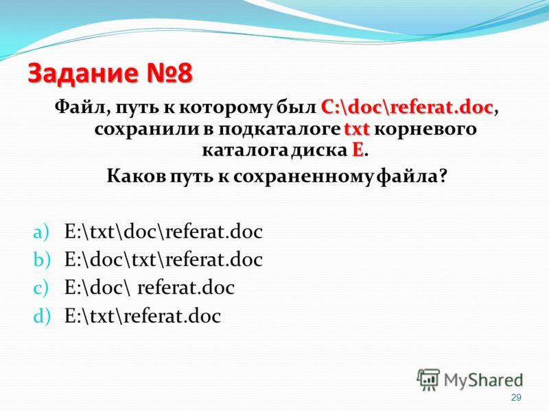 Задание 8 С:\doc\referat.doc txt E Файл, путь к которому был С:\doc\referat.doc, сохранили в подкаталоге txt корневого каталога диска E. Каков путь к сохраненному файла? a) E:\txt\doc\referat.doc b) E:\doc\txt\referat.doc c) E:\doc\ referat.doc d) E: