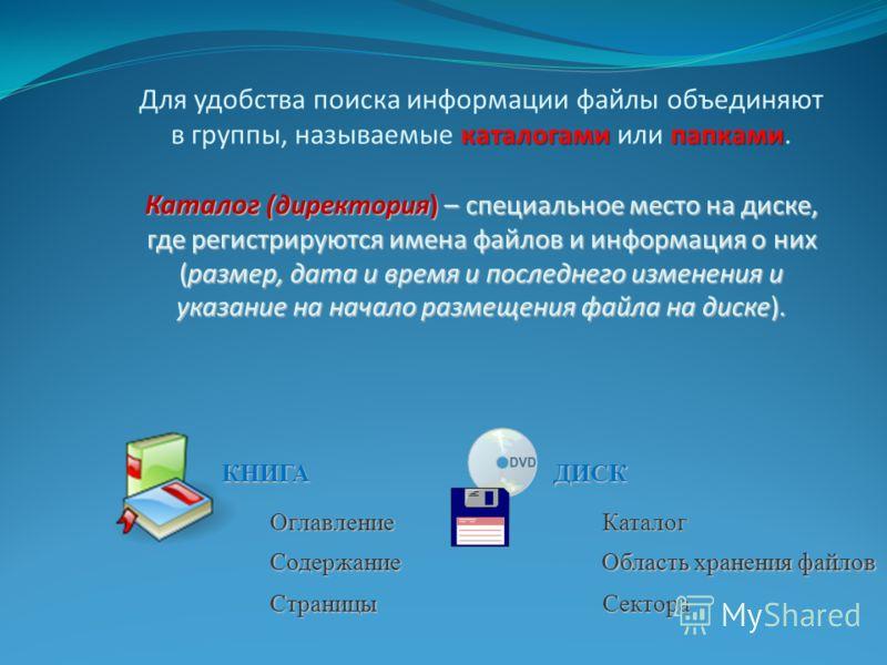 каталогами папками Каталог (директория) – специальное место на диске, где регистрируются имена файлов и информация о них (размер, дата и время и последнего изменения и указание на начало размещения файла на диске). Для удобства поиска информации файл