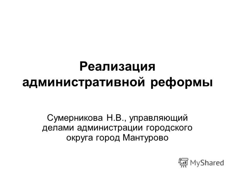 Реализация административной реформы Сумерникова Н.В., управляющий делами администрации городского округа город Мантурово