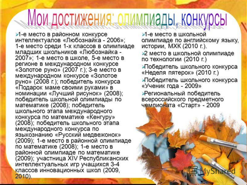 1-е место в районном конкурсе интеллектуалов «Любознайка - 2006»; 1-е место среди 1-х классов в олимпиаде младших школьников «Любознайка - 2007»; 1-е место в школе, 5-е место в регионе в международном конкурсе «Золотое руно» (2007 г.); 3-е место в ме