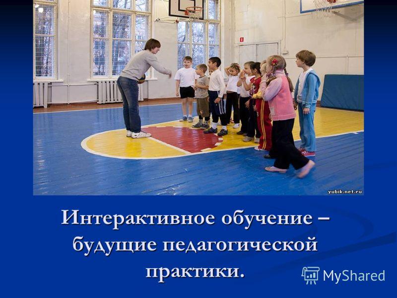 Интерактивное обучение – будущие педагогической практики.