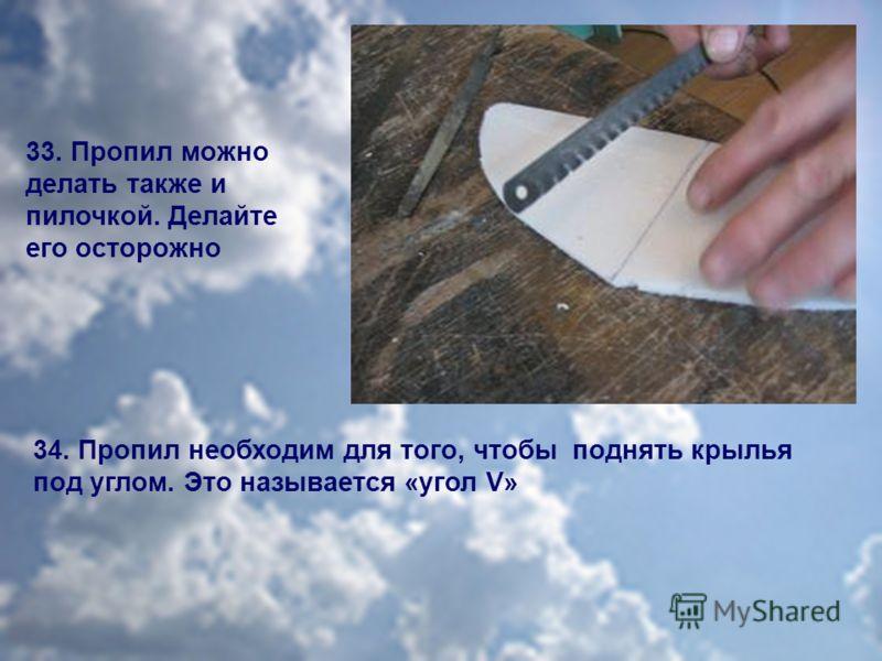 33. Пропил можно делать также и пилочкой. Делайте его осторожно 34. Пропил необходим для того, чтобы поднять крылья под углом. Это называется «угол V»