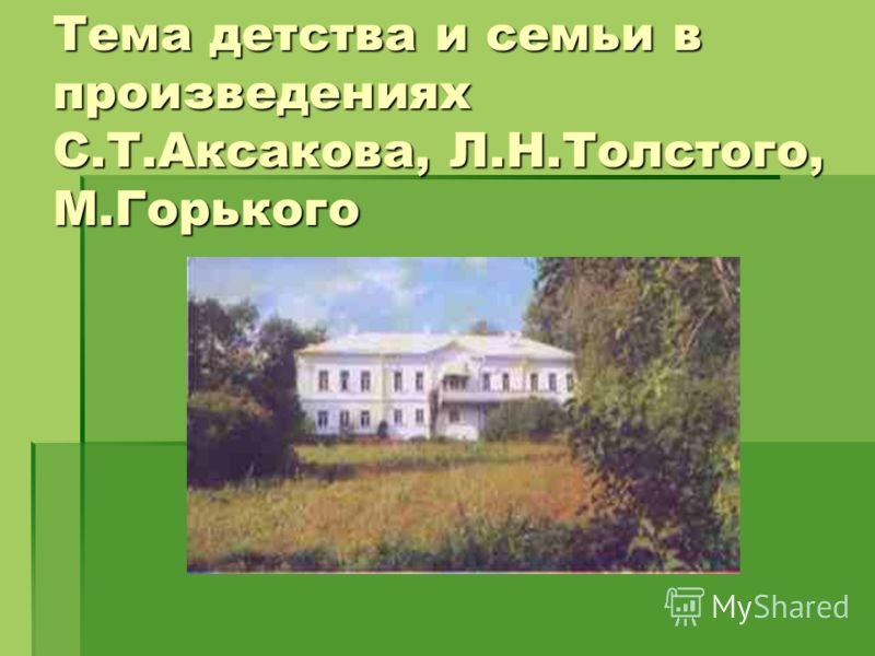 Тема детства и семьи в произведениях С.Т.Аксакова, Л.Н.Толстого, М.Горького