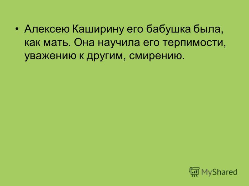 Алексею Каширину его бабушка была, как мать. Она научила его терпимости, уважению к другим, смирению.