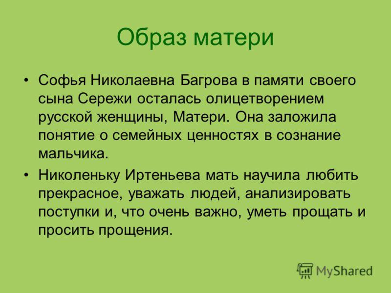 Образ матери Софья Николаевна Багрова в памяти своего сына Сережи осталась олицетворением русской женщины, Матери. Она заложила понятие о семейных ценностях в сознание мальчика. Николеньку Иртеньева мать научила любить прекрасное, уважать людей, анал