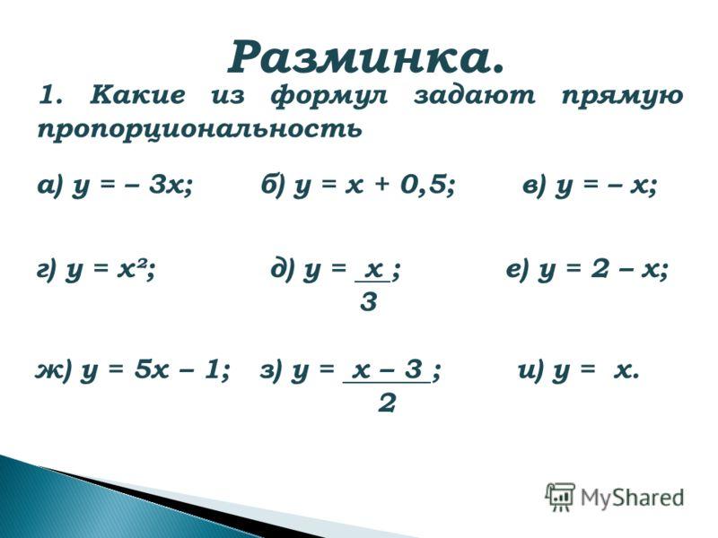 Разминка. 1. Какие из формул задают прямую пропорциональность а) у = – 3х; б) у = х + 0,5; в) у = – х; г) у = х²; д) у = х ; е) у = 2 – х; 3 ж) у = 5х – 1; з) у = х – 3 ; и) у = х. 2