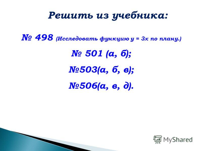 498 (Исследовать функцию у = 3х по плану.) 501 (а, б); 503(а, б, в); 506(а, в, д). Решить из учебника: